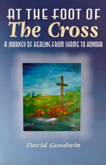 At the foot of the Cross - A journey of healing from shame to honour, Goodwin David